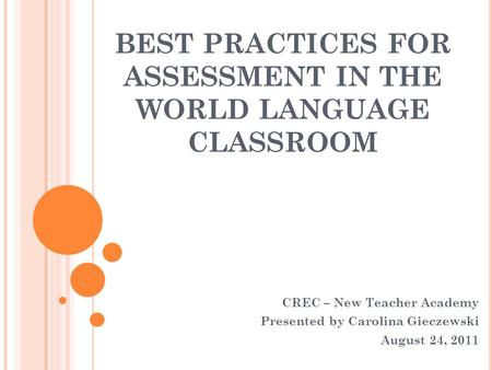 BEST PRACTICES FOR ASSESSMENT IN THE WORLD LANGUAGE CLASSROOM CREC – New Teacher Academy Presented by Carolina Gieczewski August 24, 2011.