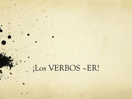 ¡Los VERBOS –ER!. Repaso There are 3 different types of verb endings in Spanish.