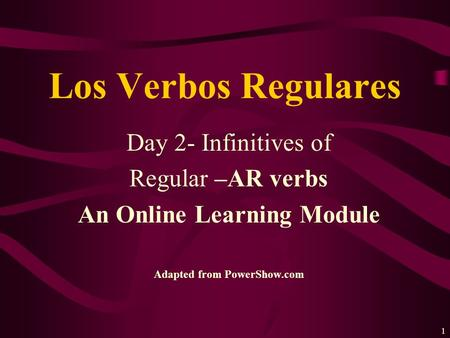 1 Day 2- Infinitives of Regular –AR verbs An Online Learning Module Adapted from PowerShow.com Los Verbos Regulares.