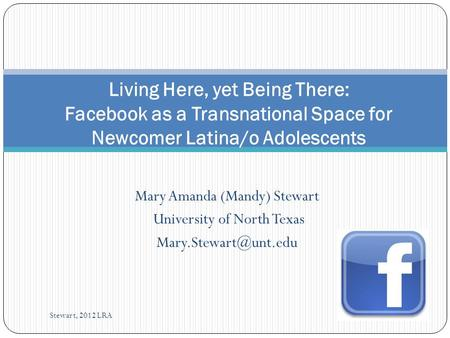 Mary Amanda (Mandy) Stewart University of North Texas Living Here, yet Being There: Facebook as a Transnational Space for Newcomer.