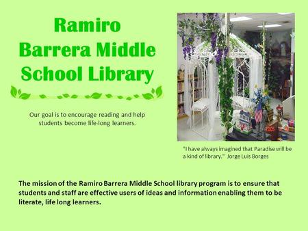 Ramiro Barrera Middle School Library Our goal is to encourage reading and help students become life-long learners. The mission of the Ramiro Barrera Middle.