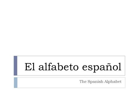 El alfabeto español The Spanish Alphabet. Puntos de interés interesting facts The Spanish alphabet has 29 letters instead of 26. Two letter consonants.