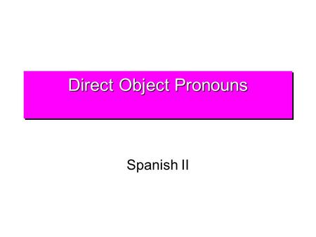 Direct Object Pronouns Spanish II DOPDOP Direct objects receive the action of the verb in a sentence. They answer the question whom? and what? about.