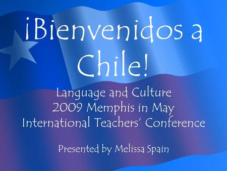 ¡Bienvenidos a Chile! Language and Culture 2009 Memphis in May International Teachers Conference Presented by Melissa Spain.