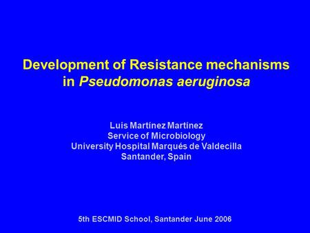 Development of Resistance mechanisms in Pseudomonas aeruginosa Luis Martínez Martínez Service of Microbiology University Hospital Marqués de Valdecilla.