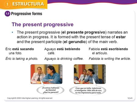Copyright © 2008 Vista Higher Learning. All rights reserved. 1.3–1 The present progressive The present progressive (el presente progresivo) narrates an.