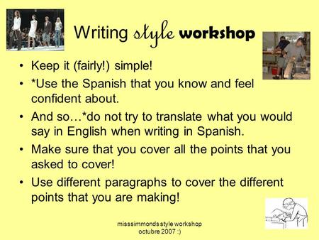 Misssimmonds style workshop octubre 2007 :) Writing style workshop Keep it (fairly!) simple! *Use the Spanish that you know and feel confident about. And.
