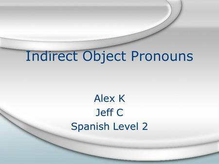 Indirect Object Pronouns Alex K Jeff C Spanish Level 2 Alex K Jeff C Spanish Level 2.