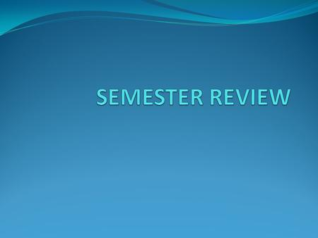 SEMESTER REVIEW.