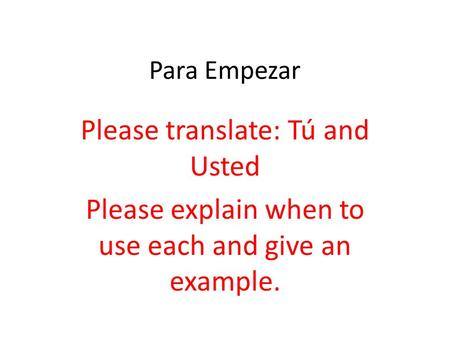 Para Empezar Please translate: Tú and Usted Please explain when to use each and give an example.