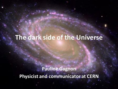 Pauline Gagnon Physicist and communicator at CERN The dark side of the Universe.
