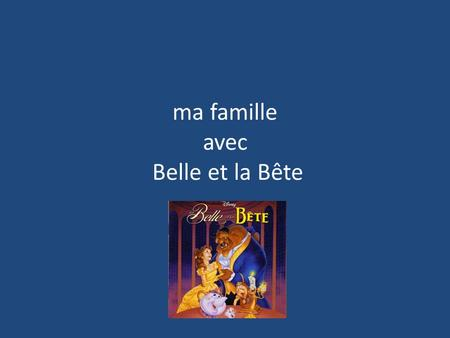 Ma famille avec Belle et la Bête. So who was who in the film? Belle – Daughter and later wife to the Beast Maurice – Father to Belle The Beast – Husband.