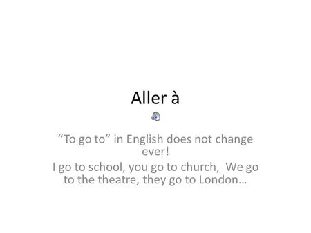 Aller à To go to in English does not change ever! I go to school, you go to church, We go to the theatre, they go to London…