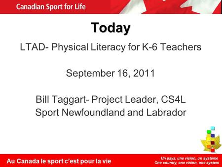 Un pays, une vision, un système One country, one vision, one system Au Canada le sport cest pour la vie Today LTAD- Physical Literacy for K-6 Teachers.