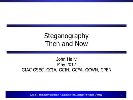 1 SANS Technology Institute - Candidate for Master of Science Degree 1 Steganography Then and Now John Hally May 2012 GIAC GSEC, GCIA, GCIH, GCFA, GCWN,