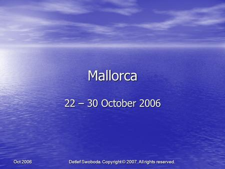 Detlef Swoboda. Copyright © 2007. All rights reserved. Oct 2006 Mallorca 22 – 30 October 2006.