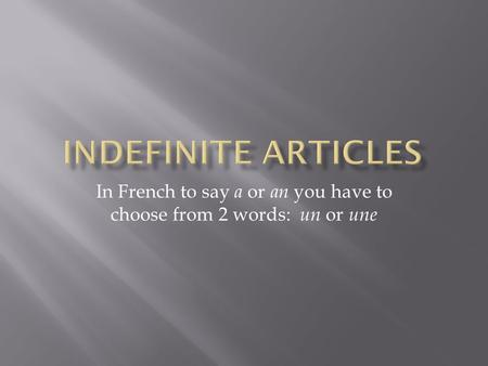 In French to say a or an you have to choose from 2 words: un or une.