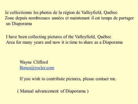 I have been collecting pictures of the Valleyfield, Québec Area for many years and now it is time to share as a Diaporama Wayne Clifford