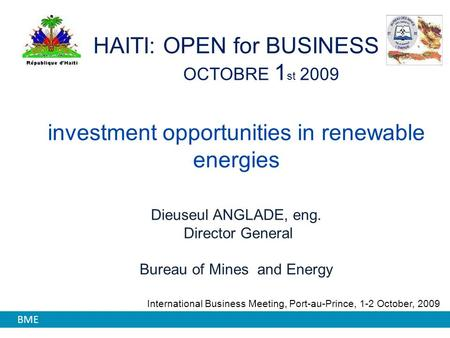 HAITI: OPEN for BUSINESS OCTOBRE 1 st 2009 investment opportunities in renewable energies Dieuseul ANGLADE, eng. Director General Bureau of Mines and Energy.