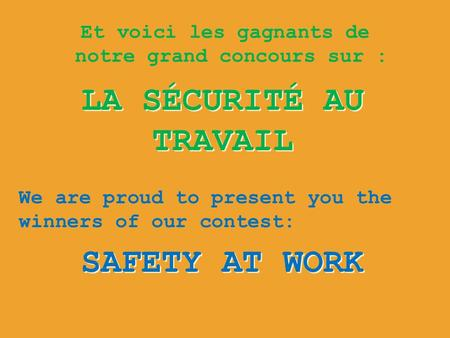 Et voici les gagnants de notre grand concours sur : LA SÉCURITÉ AU TRAVAIL SAFETY AT WORK We are proud to present you the winners of our contest: