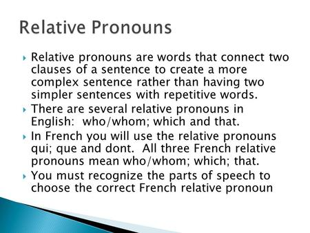 Relative pronouns are words that connect two clauses of a sentence to create a more complex sentence rather than having two simpler sentences with repetitive.