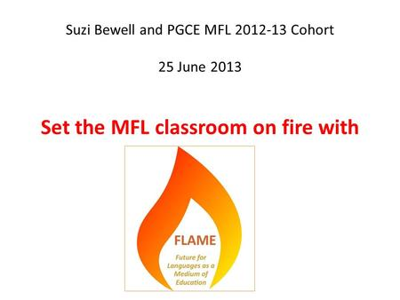 Suzi Bewell and PGCE MFL 2012-13 Cohort 25 June 2013 Set the MFL classroom on fire with.
