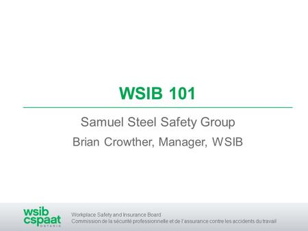 Workplace Safety and Insurance Board Commission de la sécurité professionnelle et de lassurance contre les accidents du travail WSIB 101 Samuel Steel Safety.