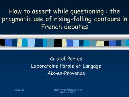 11/14/03 Prosody&Pragmatics, Preston, 14-16 nov 2003 1 How to assert while questioning : the pragmatic use of rising-falling contours in French debates.