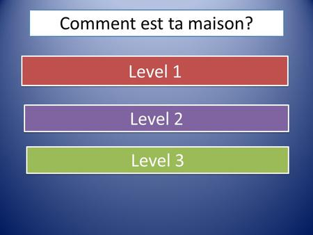 Comment est ta maison? Level 1 Level 2 Level 3.