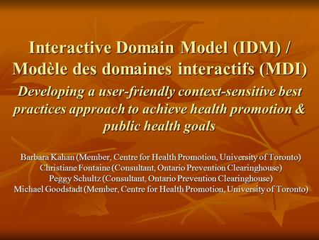 Interactive Domain Model (IDM) / Modèle des domaines interactifs (MDI) Developing a user-friendly context-sensitive best practices approach to achieve.