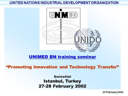 UNIMED BN training seminar Promoting Innovation and Technology Transfer Swissôtel Istanbul, Turkey 27-28 February 2002 UNITED NATIONS INDUSTRIAL DEVELOPMENT.