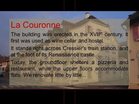 La Couronne The building was erected in the XVII th century. It first was used as wine cellar and hostel. It stands right across Cressiers train station,