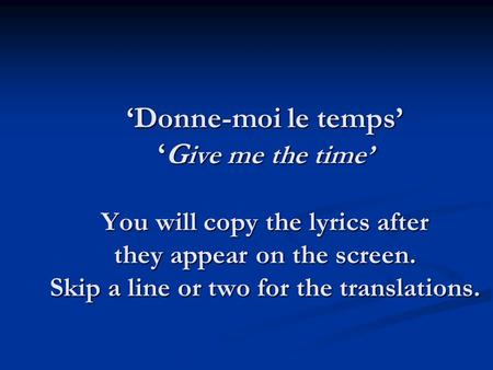Donne-moi le tempsG ive me the time You will copy the lyrics after they appear on the screen. Skip a line or two for the translations.