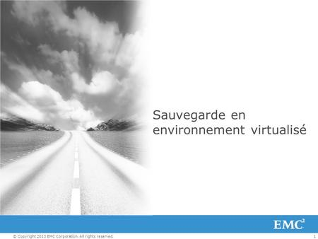 1© Copyright 2013 EMC Corporation. All rights reserved. Sauvegarde en environnement virtualisé