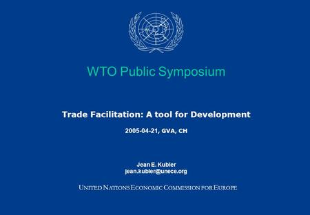 WTO Public Symposium Trade Facilitation: A tool for Development 2005-04-21, GVA, CH Jean E. Kubler U NITED N ATIONS E CONOMIC C OMMISSION.
