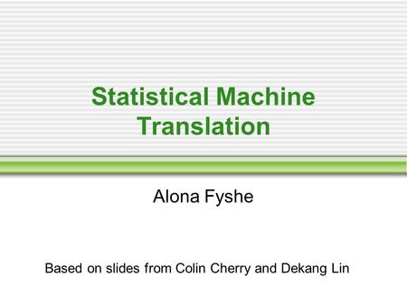 Statistical Machine Translation Alona Fyshe Based on slides from Colin Cherry and Dekang Lin.