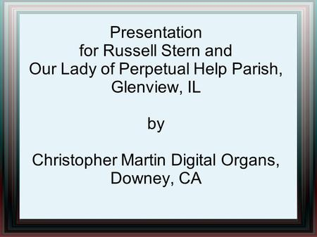 Presentation for Russell Stern and Our Lady of Perpetual Help Parish, Glenview, IL by Christopher Martin Digital Organs, Downey, CA.