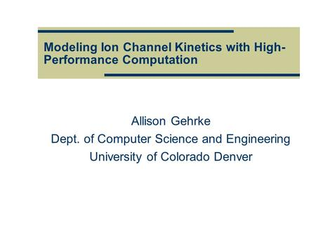 Modeling Ion Channel Kinetics with High- Performance Computation Allison Gehrke Dept. of Computer Science and Engineering University of Colorado Denver.