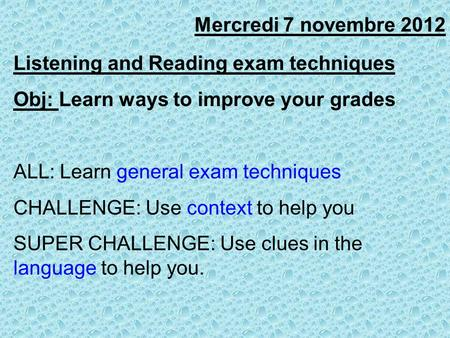 Mercredi 7 novembre 2012 Listening and Reading exam techniques Obj: Learn ways to improve your grades ALL: Learn general exam techniques CHALLENGE: Use.