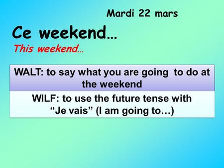 Ce weekend… This weekend… Mardi 22 mars WALT: to say what you are going to do at the weekend WILF: to use the future tense with Je vais (I am going to…)