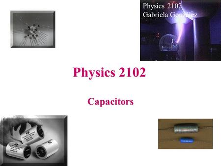 Physics 2102 Capacitors Gabriela González. Capacitors and Capacitance Capacitor: any two conductors, one with charge +Q, other with charge -Q +Q -Q Uses: