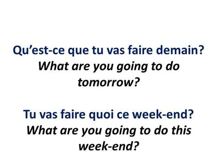Quest-ce que tu vas faire demain? What are you going to do tomorrow? Tu vas faire quoi ce week-end? What are you going to do this week-end?