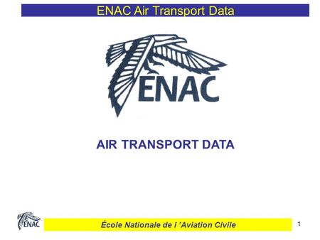 1 ENAC Air Transport Data AIR TRANSPORT DATA École Nationale de l Aviation Civile.