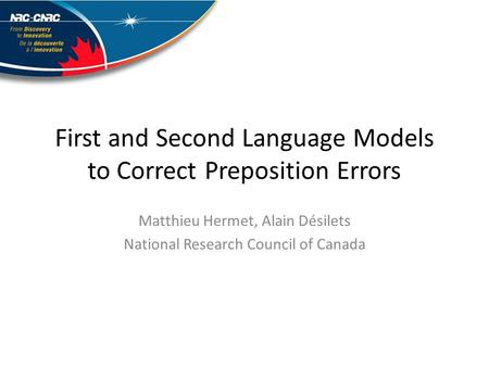 First and Second Language Models to Correct Preposition Errors Matthieu Hermet, Alain Désilets National Research Council of Canada.