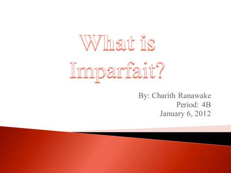 By: Charith Ranawake Period: 4B January 6, 2012. There are several ways to speak in the past, and one way is in the imperfect tense, or imparfait. To.