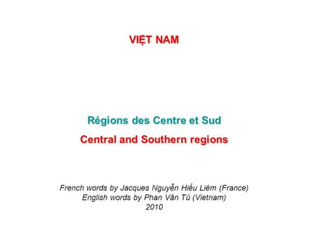 VIT NAM Régions des Centre et Sud Central and Southern regions French words by Jacques Nguyn Hiu Liêm (France) English words by Phan Văn Tú (Vietnam)
