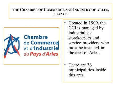 THE C HAMBER OF C OMMERCE AND I NDUSTRY OF ARLES, FRANCE Created in 1909, the CCI is managed by industrialists, storekeepers and service providers who.