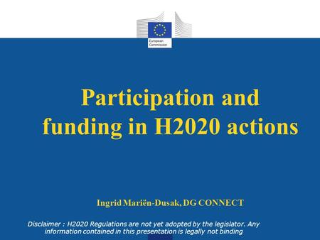 Participation and funding in H2020 actions Ingrid Mariën-Dusak, DG CONNECT Disclaimer : H2020 Regulations are not yet adopted by the legislator. Any information.