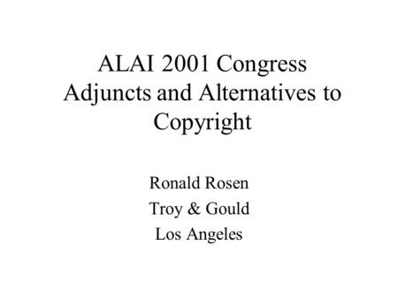 ALAI 2001 Congress Adjuncts and Alternatives to Copyright Ronald Rosen Troy & Gould Los Angeles.