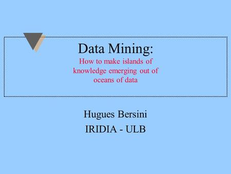 Data Mining: How to make islands of knowledge emerging out of oceans of data Hugues Bersini IRIDIA - ULB.
